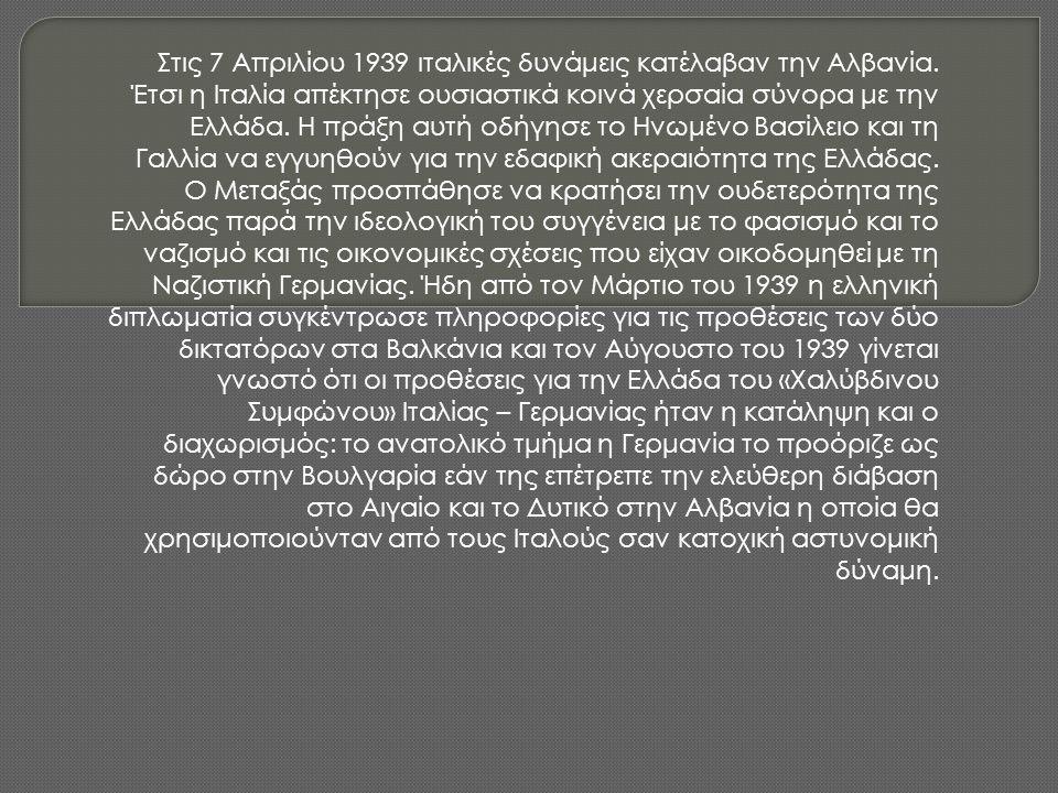 Στις 7 Απριλίου 1939 ιταλικές δυνάμεις κατέλαβαν την Αλβανία. Έτσι η Ιταλία απέκτησε ουσιαστικά κοινά χερσαία σύνορα με την Ελλάδα. Η πράξη αυτή οδήγη