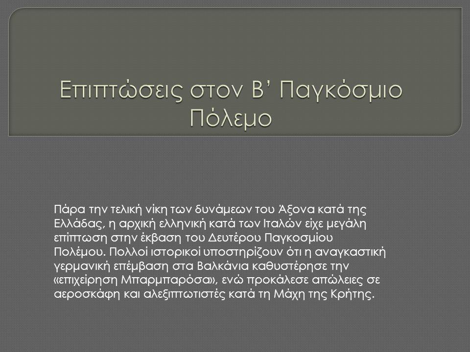 Πάρα την τελική νίκη των δυνάμεων του Άξονα κατά της Ελλάδας, η αρχική ελληνική κατά των Ιταλών είχε μεγάλη επίπτωση στην έκβαση του Δευτέρου Παγκοσμί