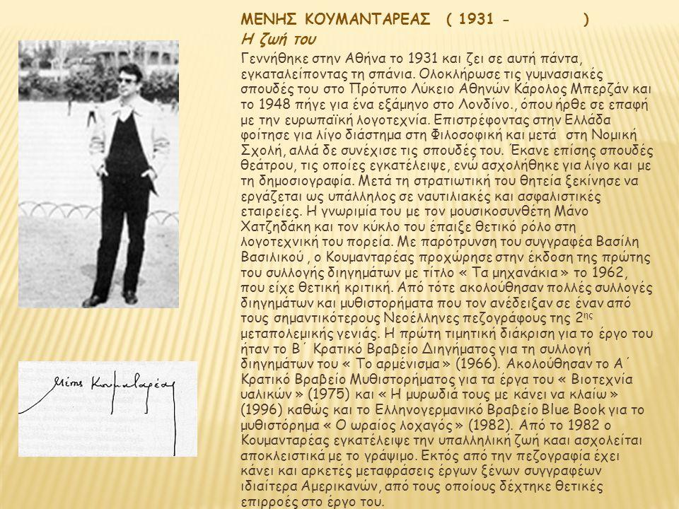 ΜΕΝΗΣ ΚΟΥΜΑΝΤΑΡΕΑΣ ( 1931 - ) Η ζωή του Γεννήθηκε στην Αθήνα το 1931 και ζει σε αυτή πάντα, εγκαταλείποντας τη σπάνια. Ολοκλήρωσε τις γυμνασιακές σπου