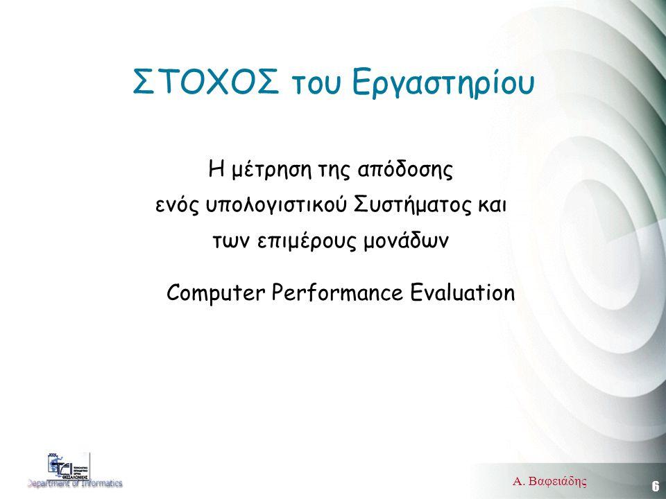 6 Α. Βαφειάδης ΣΤΟΧΟΣ του Εργαστηρίου Η μέτρηση της απόδοσης ενός υπολογιστικού Συστήματος και των επιμέρους μονάδων Computer Performance Evaluation