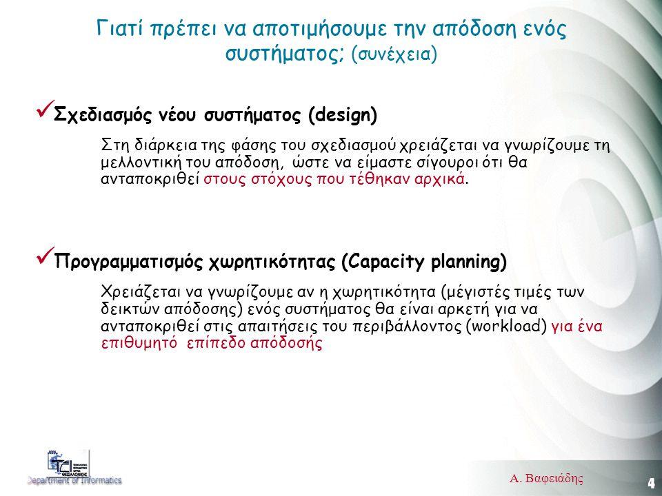 4 Α. Βαφειάδης Γιατί πρέπει να αποτιμήσουμε την απόδοση ενός συστήματος; (συνέχεια)  Σχεδιασμός νέου συστήματος (design) Στη διάρκεια της φάσης του σ