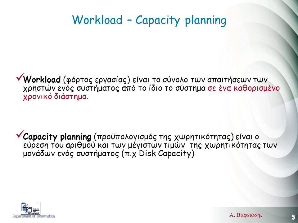 5 Α. Βαφειάδης Workload – Capacity planning  Workload (φόρτος εργασίας) είναι το σύνολο των απαιτήσεων των χρηστών ενός συστήματος από το ίδιο το σύσ