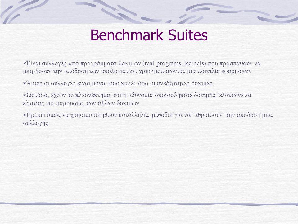 Benchmark Suites  Είναι συλλογές από προγράμματα δοκιμών (real programs, kernels) που προσπαθούν να μετρήσουν την απόδοση των υπολογιστών, χρησιμοποι
