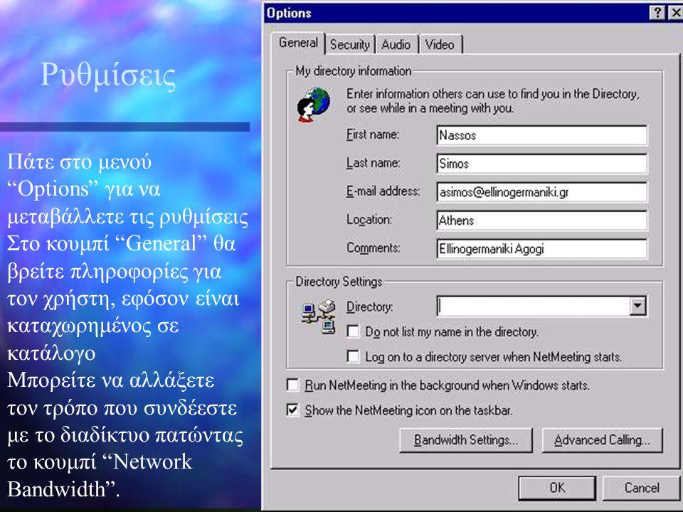 Ρυθμίσεις Πάτε στο μενού Options για να μεταβάλλετε τις ρυθμίσεις Στο κουμπί General θα βρείτε πληροφορίες για τον χρήστη, εφόσον είναι καταχωρημένος σε κατάλογο Μπορείτε να αλλάξετε τον τρόπο που συνδέεστε με το διαδίκτυο πατώντας το κουμπί Network Bandwidth .