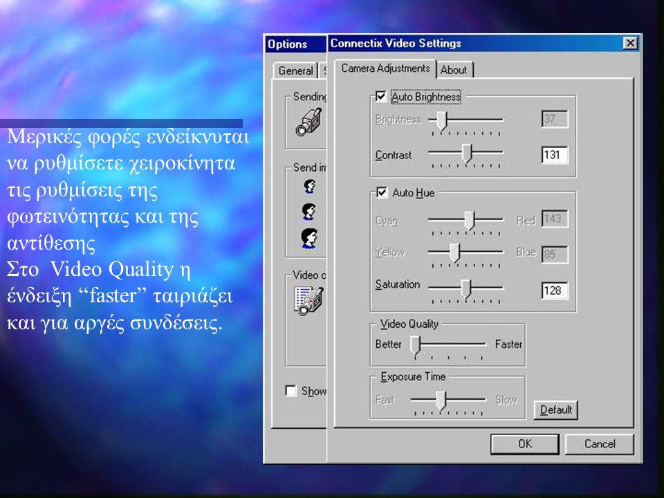 Μερικές φορές ενδείκνυται να ρυθμίσετε χειροκίνητα τις ρυθμίσεις της φωτεινότητας και της αντίθεσης Στο Video Quality η ένδειξη faster ταιριάζει και για αργές συνδέσεις.