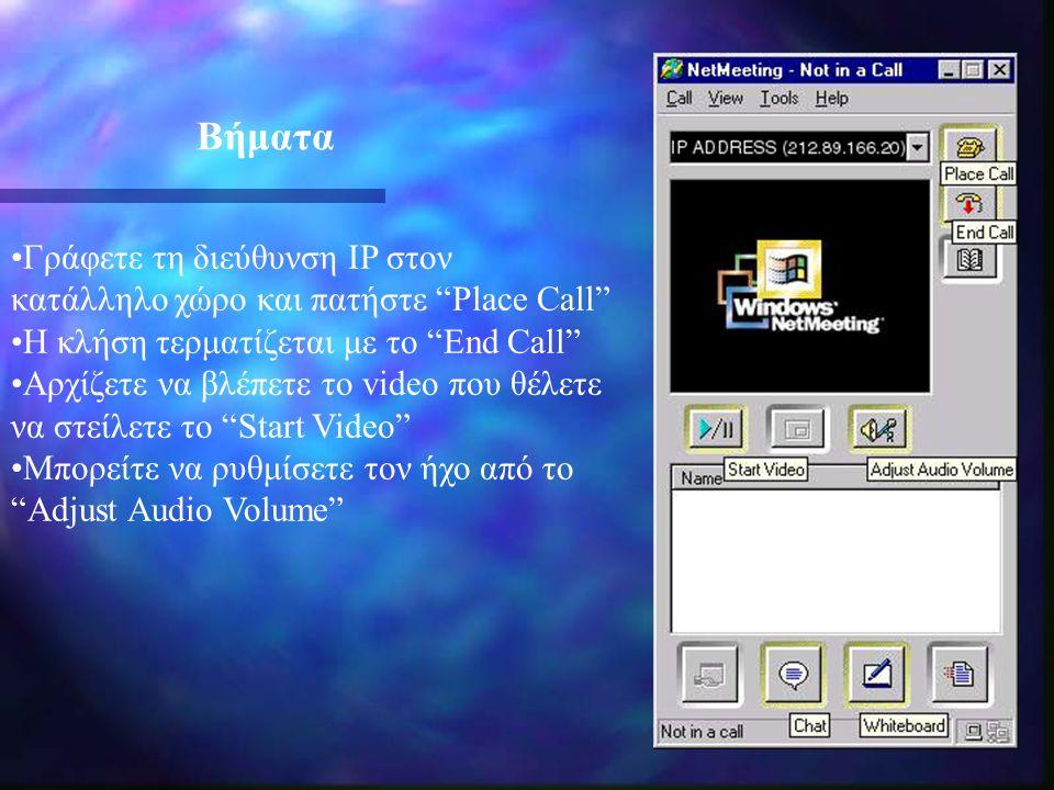 •Γράφετε τη διεύθυνση IP στον κατάλληλο χώρο και πατήστε Place Call •Η κλήση τερματίζεται με το End Call •Αρχίζετε να βλέπετε το video που θέλετε να στείλετε το Start Video •Μπορείτε να ρυθμίσετε τον ήχο από το Adjust Audio Volume Βήματα