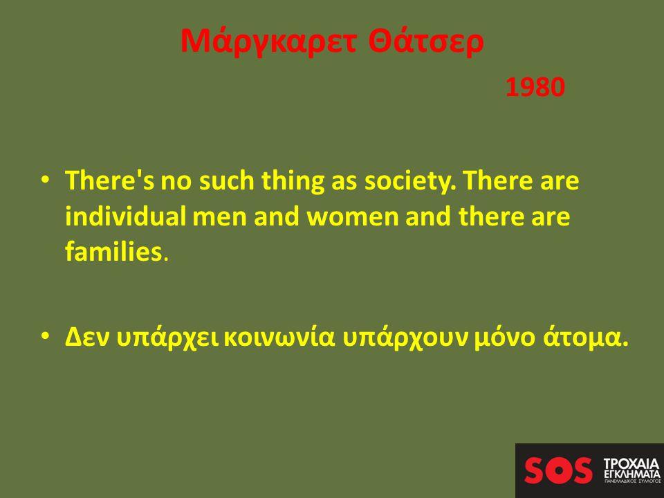Μάργκαρετ Θάτσερ 1980 • There s no such thing as society.
