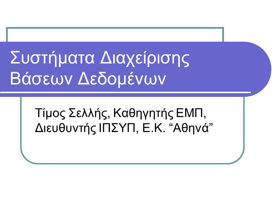 Συστήματα Διαχείρισης Βάσεων Δεδομένων Τίμος Σελλής, Καθηγητής ΕΜΠ, Διευθυντής ΙΠΣΥΠ, Ε.K. Αθηνά