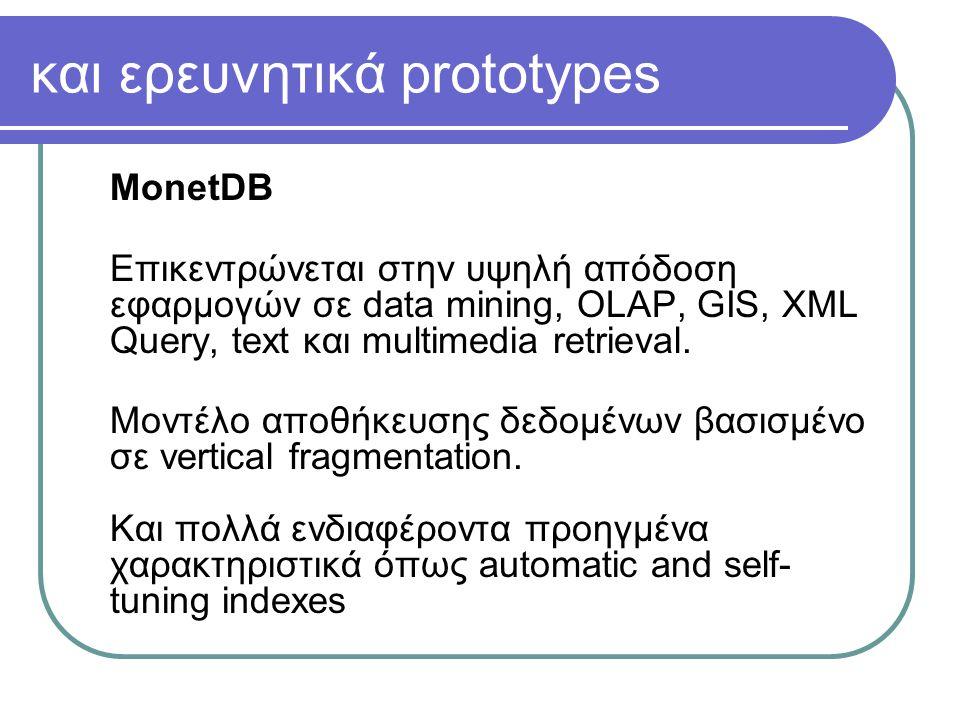 και ερευνητικά prototypes MonetDB Επικεντρώνεται στην υψηλή απόδοση εφαρμογών σε data mining, OLAP, GIS, XML Query, text και multimedia retrieval.