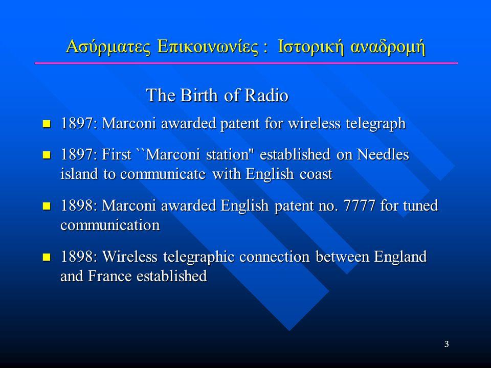 4 Ασύρματες Επικοινωνίες : Ιστορική αναδρομή Transoceanic Communication Transoceanic Communication  1901: Marconi successfully transmitted radio signal across Atlantic Ocean from Cornwall to Newfoundland  1902: First bidirectional communication across Atlantic  1909: Marconi awarded Nobel prize for physics