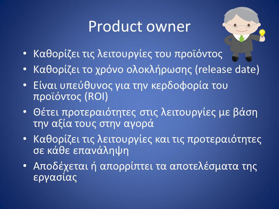 Product owner • Καθορίζει τις λειτουργίες του προϊόντος • Καθορίζει το χρόνο ολοκλήρωσης (release date) • Είναι υπεύθυνος για την κερδοφορία του προϊό