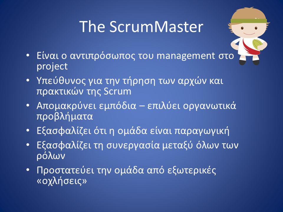The ScrumMaster • Είναι ο αντιπρόσωπος του management στο project • Υπεύθυνος για την τήρηση των αρχών και πρακτικών της Scrum • Απομακρύνει εμπόδια –