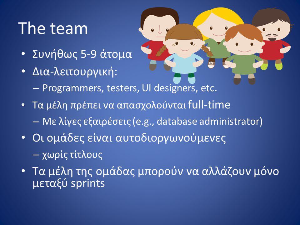 The team • Συνήθως 5-9 άτομα • Δια-λειτουργική: – Programmers, testers, UI designers, etc. • Τα μέλη πρέπει να απασχολούνται full-time – Με λίγες εξαι