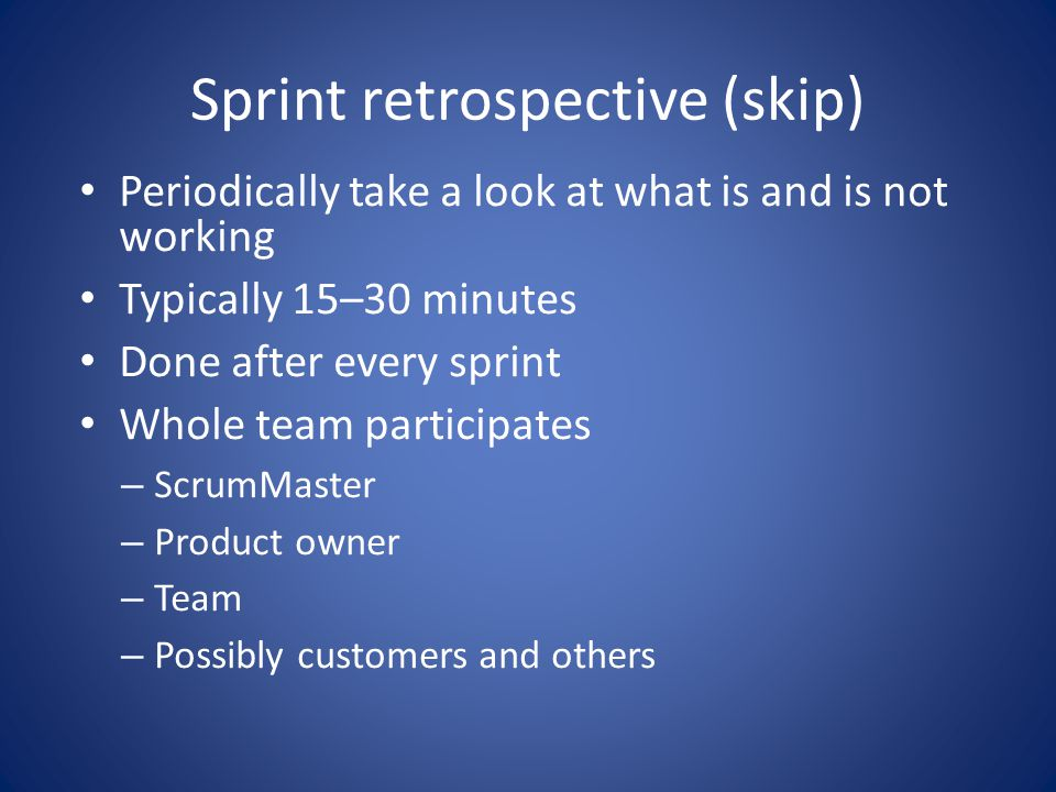 Sprint retrospective (skip) • Periodically take a look at what is and is not working • Typically 15–30 minutes • Done after every sprint • Whole team participates – ScrumMaster – Product owner – Team – Possibly customers and others