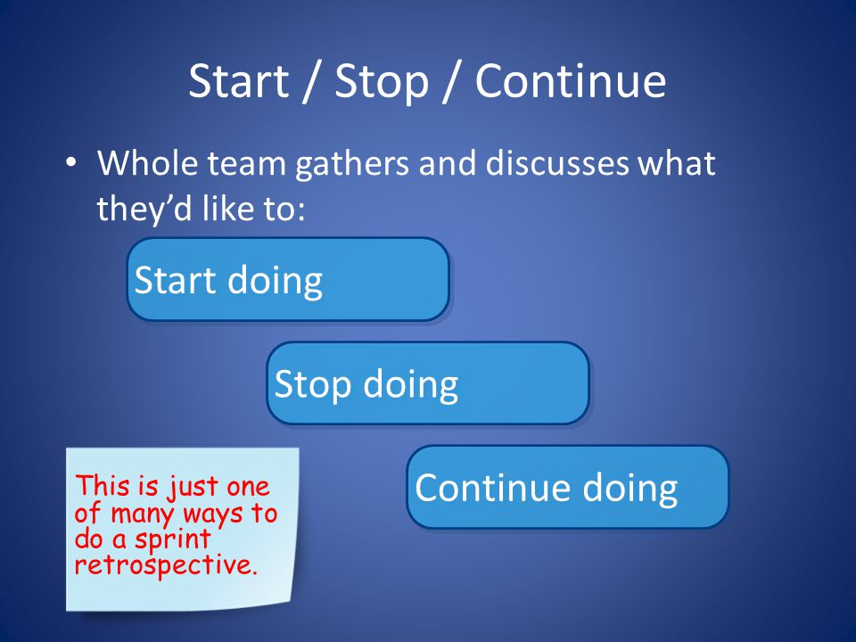 Start / Stop / Continue • Whole team gathers and discusses what they'd like to: Start doing Stop doing Continue doing This is just one of many ways to do a sprint retrospective.