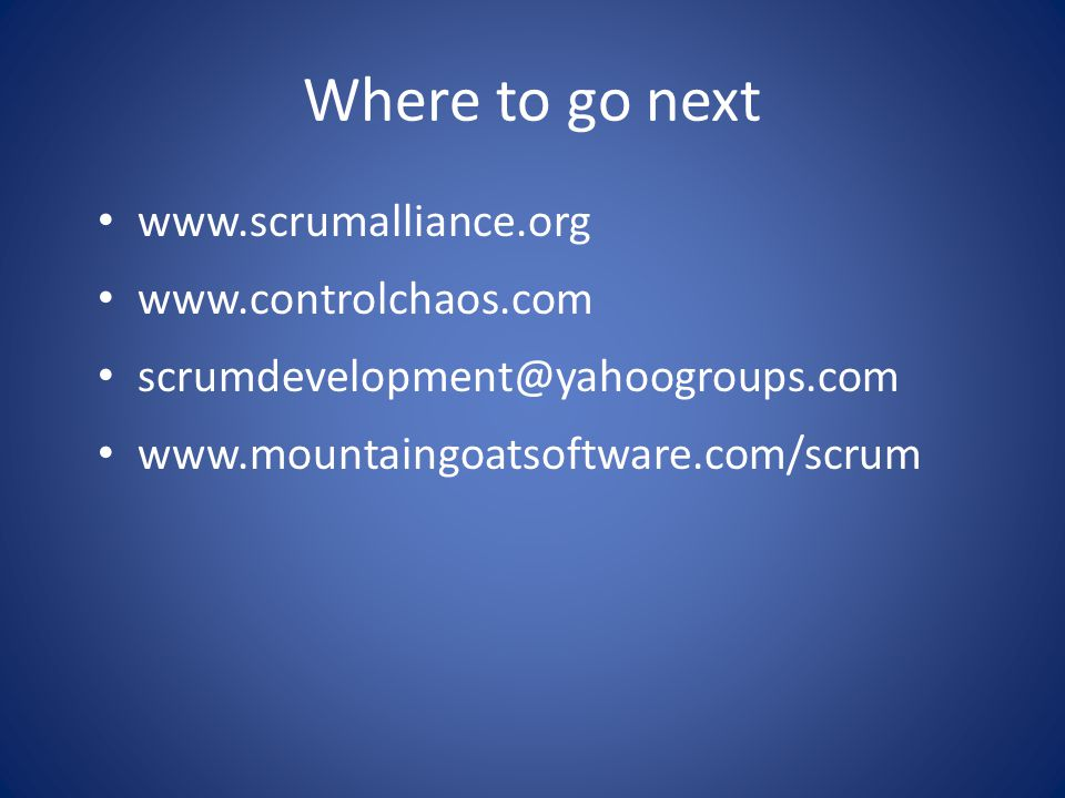 Where to go next • www.scrumalliance.org • www.controlchaos.com • scrumdevelopment@yahoogroups.com • www.mountaingoatsoftware.com/scrum