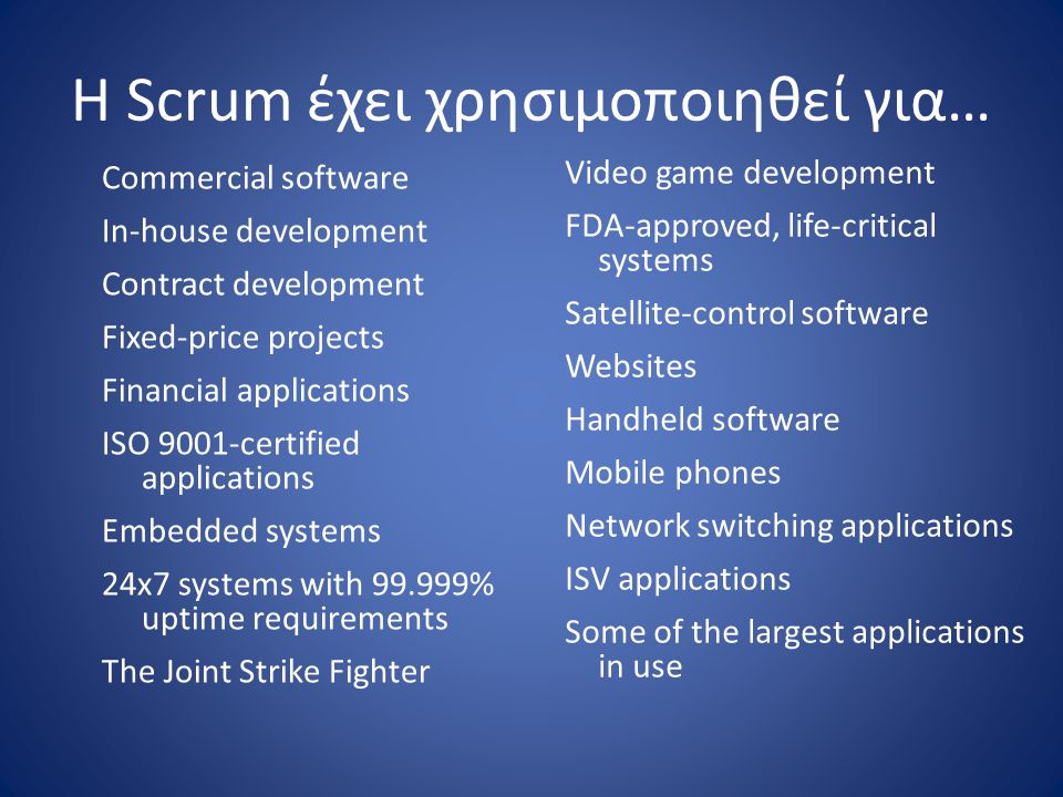 Η Scrum έχει χρησιμοποιηθεί για… Commercial software In-house development Contract development Fixed-price projects Financial applications ISO 9001-certified applications Embedded systems 24x7 systems with 99.999% uptime requirements The Joint Strike Fighter Video game development FDA-approved, life-critical systems Satellite-control software Websites Handheld software Mobile phones Network switching applications ISV applications Some of the largest applications in use