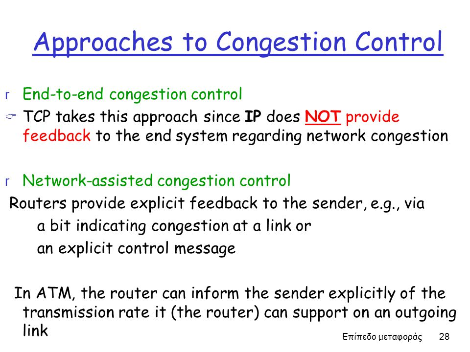 Approaches to Congestion Control r End-to-end congestion control  TCP takes this approach since IP does NOT provide feedback to the end system regard