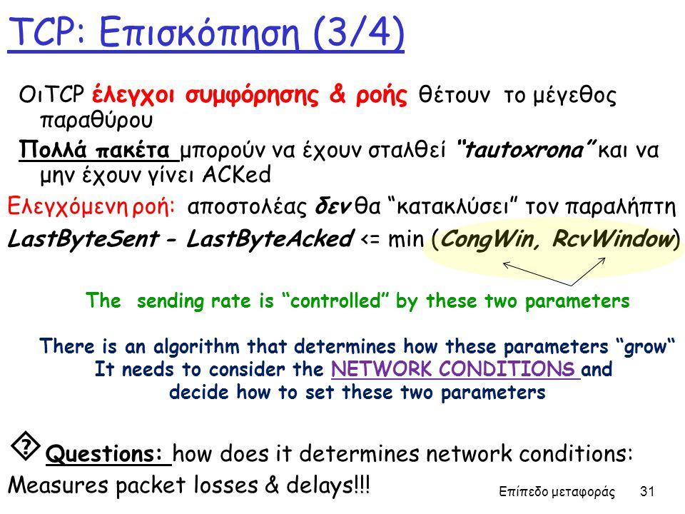 Επίπεδο μεταφοράς 31 TCP: Επισκόπηση (3/4) Ελεγχόμενη ροή: αποστολέας δεν θα κατακλύσει τον παραλήπτη LastByteSent - LastByteAcked <= min (CongWin, RcvWindow) ΟιTCP έλεγχοι συμφόρησης & ροής θέτουν το μέγεθος παραθύρου Πολλά πακέτα μπορούν να έχουν σταλθεί tautoxrona και να μην έχουν γίνει ACKed The sending rate is controlled by these two parameters There is an algorithm that determines how these parameters grow It needs to consider the NETWORK CONDITIONS and decide how to set these two parameters  Questions: how does it determines network conditions: Measures packet losses & delays!!!