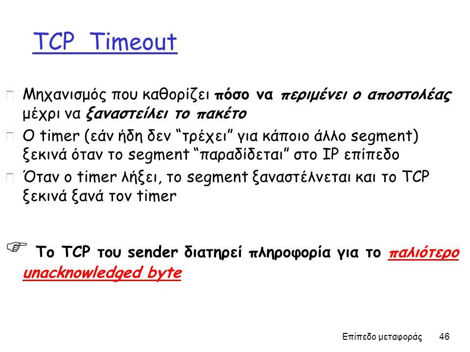 Επίπεδο μεταφοράς 46 TCP Timeout r Μηχανισμός που καθορίζει πόσο να περιμένει ο αποστολέας μέχρι να ξαναστείλει το πακέτο r Ο timer (εάν ήδη δεν τρέχει για κάποιο άλλο segment) ξεκινά όταν το segment παραδίδεται στο IP επίπεδο r Όταν ο timer λήξει, το segment ξαναστέλνεται και το TCP ξεκινά ξανά τον timer  Το TCP του sender διατηρεί πληροφορία για το παλιότερο unacknowledged byte