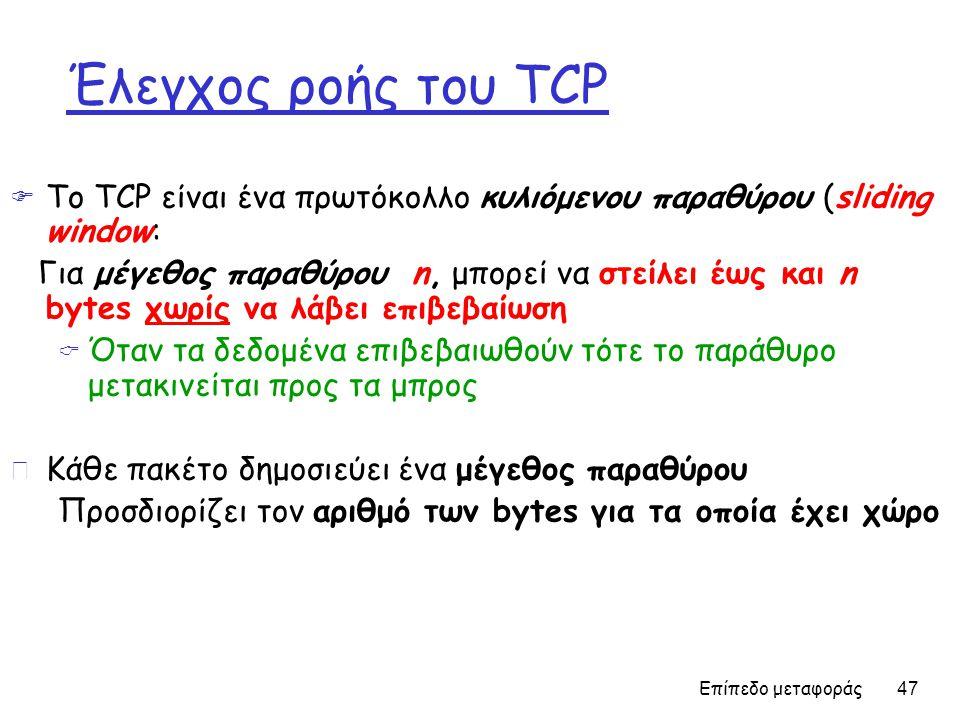 Επίπεδο μεταφοράς 47 Έλεγχος ροής του TCP  Το TCP είναι ένα πρωτόκολλο κυλιόμενου παραθύρου (sliding window: Για μέγεθος παραθύρου n, μπορεί να στείλει έως και n bytes χωρίς να λάβει επιβεβαίωση  Όταν τα δεδομένα επιβεβαιωθούν τότε το παράθυρο μετακινείται προς τα μπρος r Κάθε πακέτο δημοσιεύει ένα μέγεθος παραθύρου Προσδιορίζει τον αριθμό των bytes για τα οποία έχει χώρο