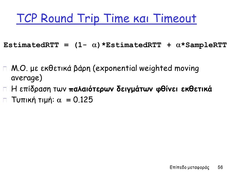 Επίπεδο μεταφοράς 56 TCP Round Trip Time και Timeout EstimatedRTT = (1-  )*EstimatedRTT +  *SampleRTT r Μ.Ο.