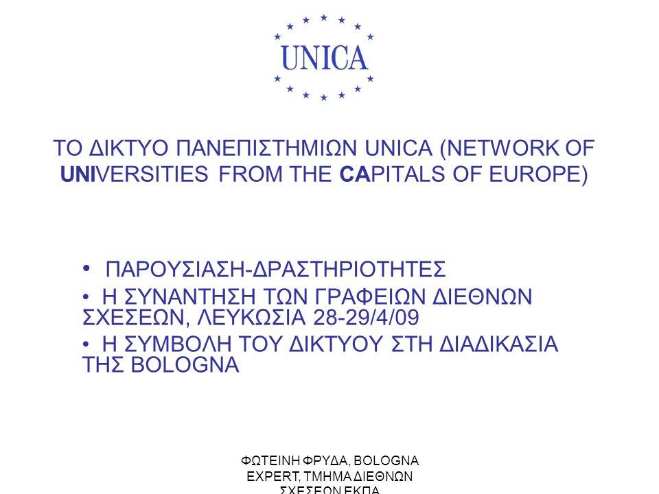 ΤΟ ΔΙΚΤΥΟ UNICA (NETWORK OF UNIVERSITIES FROM THE CAPITALS OF EUROPE) •ΙΔΡΥΣΗ ΔΙΚΤΥΟΥ: 1990 •42 ΠΑΝΕΠΙΣΤΗΜΙΑ-ΜΕΛΗ ΑΠΟ 31 ΧΩΡΕΣ •ΠΑΝΩ ΑΠΟ 120.000 ΚΑΘΗΓΗΤΕΣ+ΠΡΟΣΩΠΙΚΟ •ΠΑΝΩ ΑΠΟ 1.500.000 ΦΟΙΤΗΤΕΣ •ΠΡΟΕΔΡΟΣ: Σ.