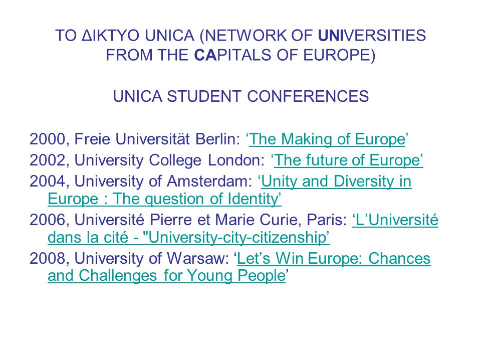 ΤΟ ΔΙΚΤΥΟ UNICA (NETWORK OF UNIVERSITIES FROM THE CAPITALS OF EUROPE) UNICA STUDENT CONFERENCES 2000, Freie Universität Berlin: 'The Making of Europe'The Making of Europe 2002, University College London: 'The future of Europe' 2004, University of Amsterdam: 'Unity and Diversity in Europe : The question of Identity' 2006, Université Pierre et Marie Curie, Paris: 'L'Université dans la cité - University-city-citizenship' 2008, University of Warsaw: 'Let's Win Europe: Chances and Challenges for Young People'Let's Win Europe: Chances and Challenges for Young People