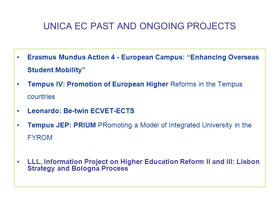 UNICA EC PAST AND ONGOING PROJECTS •Erasmus Mundus Action 4 - European Campus: Enhancing Overseas Student Mobility •Tempus IV: Promotion of European Higher Reforms in the Tempus countries •Leonardo: Be-twin ECVET-ECTS •Tempus JEP: PRIUM PRomoting a Model of Integrated University in the FYROM •LLL, Information Project on Higher Education Reform II and III: Lisbon Strategy and Bologna Process