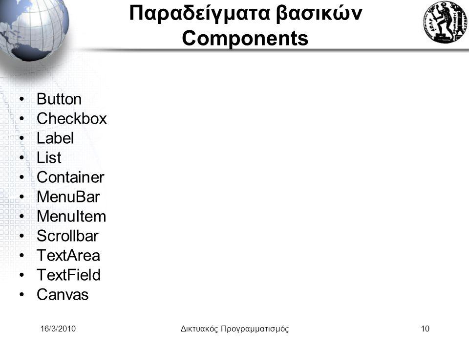 16/3/2010Δικτυακός Προγραμματισμός10 Παραδείγματα βασικών Components •Button •Checkbox •Label •List •Container •MenuBar •MenuItem •Scrollbar •TextArea •TextField •Canvas