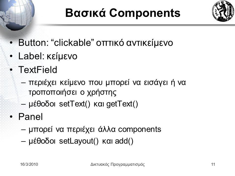 16/3/2010Δικτυακός Προγραμματισμός11 Βασικά Components •Button: clickable οπτικό αντικείμενο •Label: κείμενο •TextField –περιέχει κείμενο που μπορεί να εισάγει ή να τροποποιήσει ο χρήστης –μέθοδοι setText() και getText() •Panel –μπορεί να περιέχει άλλα components –μέθοδοι setLayout() και add()
