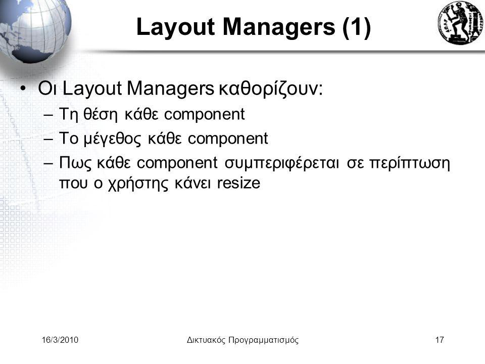 16/3/2010Δικτυακός Προγραμματισμός17 Layout Managers (1) •Οι Layout Managers καθορίζουν: –Τη θέση κάθε component –Το μέγεθος κάθε component –Πως κάθε component συμπεριφέρεται σε περίπτωση που ο χρήστης κάνει resize