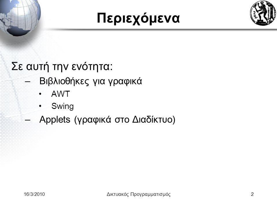 16/3/2010Δικτυακός Προγραμματισμός2 Περιεχόμενα Σε αυτή την ενότητα: –Βιβλιοθήκες για γραφικά •AWT •Swing –Applets (γραφικά στο Διαδίκτυο)