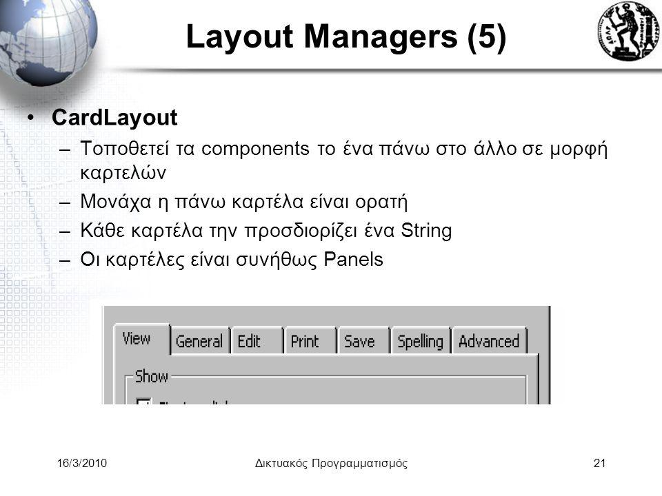 16/3/2010Δικτυακός Προγραμματισμός21 Layout Managers (5) •CardLayout –Τοποθετεί τα components το ένα πάνω στο άλλο σε μορφή καρτελών –Μονάχα η πάνω καρτέλα είναι ορατή –Κάθε καρτέλα την προσδιορίζει ένα String –Οι καρτέλες είναι συνήθως Panels