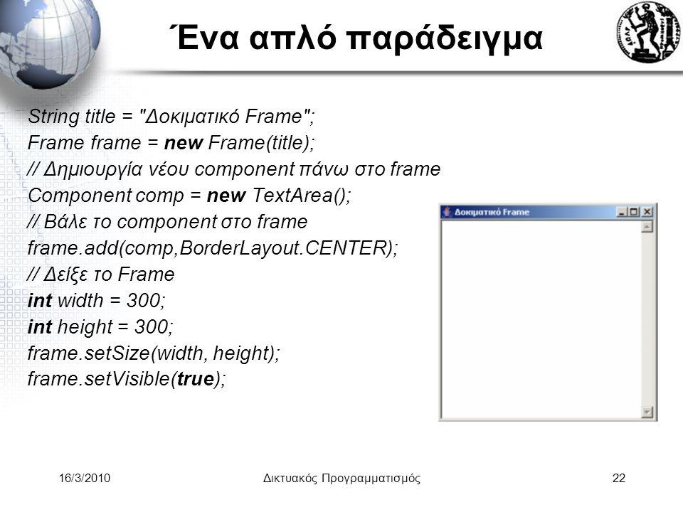16/3/2010Δικτυακός Προγραμματισμός22 Ένα απλό παράδειγμα String title = Δοκιματικό Frame ; Frame frame = new Frame(title); // Δημιουργία νέου component πάνω στο frame Component comp = new TextArea(); // Βάλε το component στο frame frame.add(comp,BorderLayout.CENTER); // Δείξε το Frame int width = 300; int height = 300; frame.setSize(width, height); frame.setVisible(true);