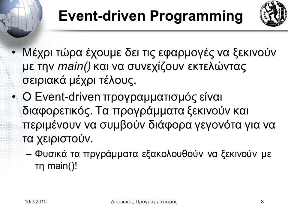 16/3/2010Δικτυακός Προγραμματισμός3 Event-driven Programming •Μέχρι τώρα έχουμε δει τις εφαρμογές να ξεκινούν με την main() και να συνεχίζουν εκτελώντας σειριακά μέχρι τέλους.