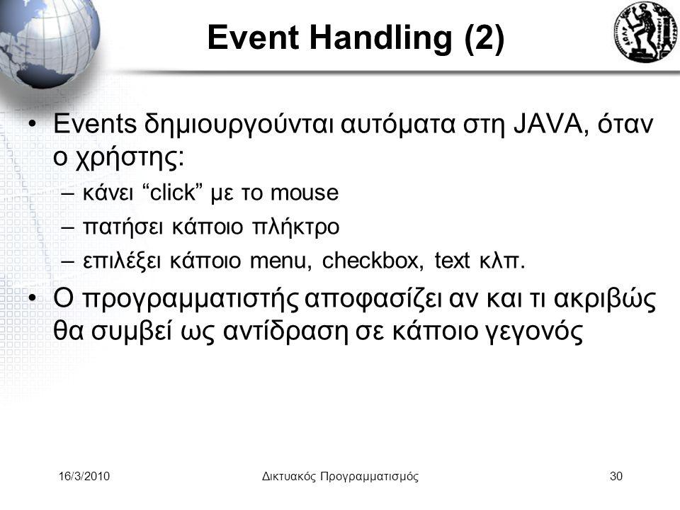 16/3/2010Δικτυακός Προγραμματισμός30 Event Handling (2) •Events δημιουργούνται αυτόματα στη JAVA, όταν ο χρήστης: –κάνει click με το mouse –πατήσει κάποιο πλήκτρο –επιλέξει κάποιο menu, checkbox, text κλπ.
