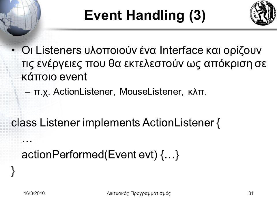 16/3/2010Δικτυακός Προγραμματισμός31 Event Handling (3) •Οι Listeners υλοποιούν ένα Interface και ορίζουν τις ενέργειες που θα εκτελεστούν ως απόκριση σε κάποιο event –π.χ.