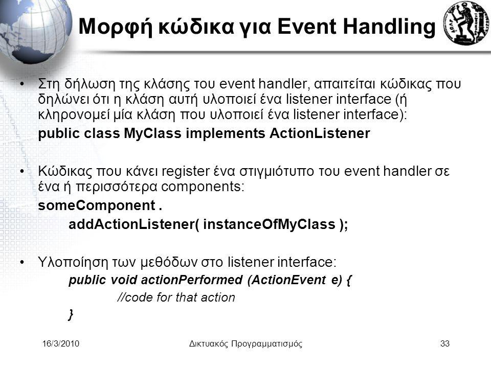16/3/2010Δικτυακός Προγραμματισμός33 Μορφή κώδικα για Event Handling •Στη δήλωση της κλάσης του event handler, απαιτείται κώδικας που δηλώνει ότι η κλάση αυτή υλοποιεί ένα listener interface (ή κληρονομεί μία κλάση που υλοποιεί ένα listener interface): public class MyClass implements ActionListener •Κώδικας που κάνει register ένα στιγμιότυπο του event handler σε ένα ή περισσότερα components: someComponent.