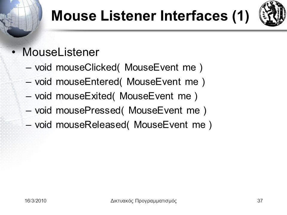 16/3/2010Δικτυακός Προγραμματισμός37 Mouse Listener Interfaces (1) •MouseListener –void mouseClicked( MouseEvent me ) –void mouseEntered( MouseEvent me ) –void mouseExited( MouseEvent me ) –void mousePressed( MouseEvent me ) –void mouseReleased( MouseEvent me )