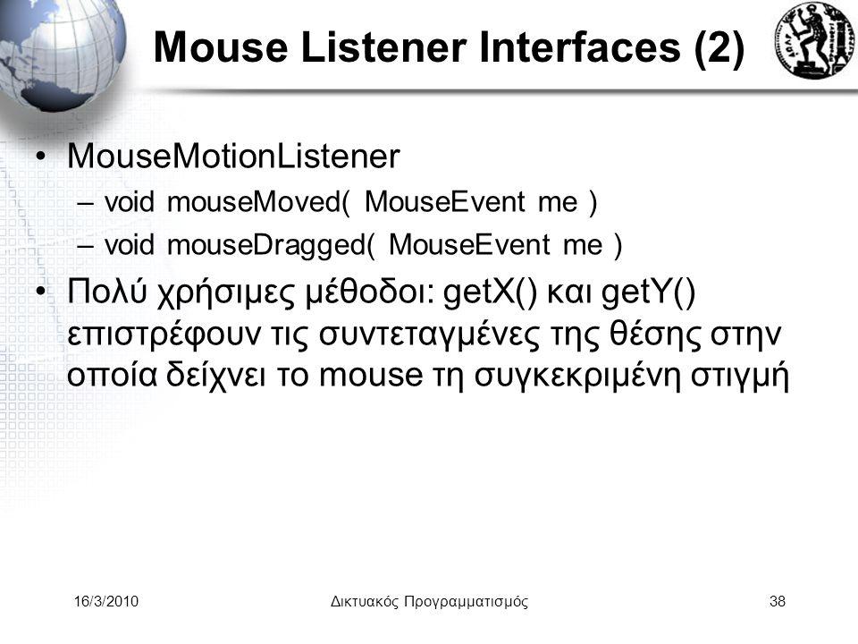 16/3/2010Δικτυακός Προγραμματισμός38 Mouse Listener Interfaces (2) •MouseMotionListener –void mouseMoved( MouseEvent me ) –void mouseDragged( MouseEvent me ) •Πολύ χρήσιμες μέθοδοι: getX() και getY() επιστρέφουν τις συντεταγμένες της θέσης στην οποία δείχνει το mouse τη συγκεκριμένη στιγμή