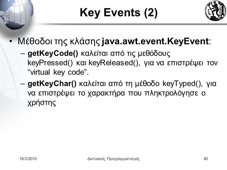 16/3/2010Δικτυακός Προγραμματισμός40 Key Events (2) •Μέθοδοι της κλάσης java.awt.event.KeyEvent: –getKeyCode() καλείται από τις μεθόδους keyPressed() και keyReleased(), για να επιστρέψει τον virtual key code .