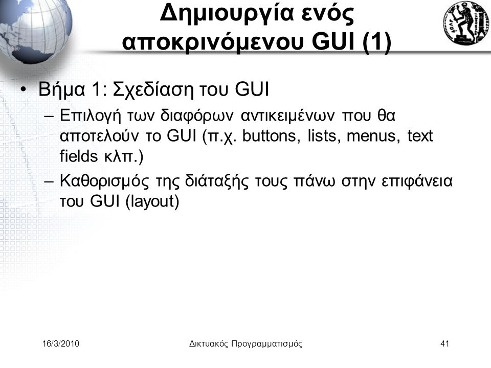 16/3/2010Δικτυακός Προγραμματισμός41 Δημιουργία ενός αποκρινόμενου GUI (1) •Βήμα 1: Σχεδίαση του GUI –Επιλογή των διαφόρων αντικειμένων που θα αποτελούν το GUI (π.χ.