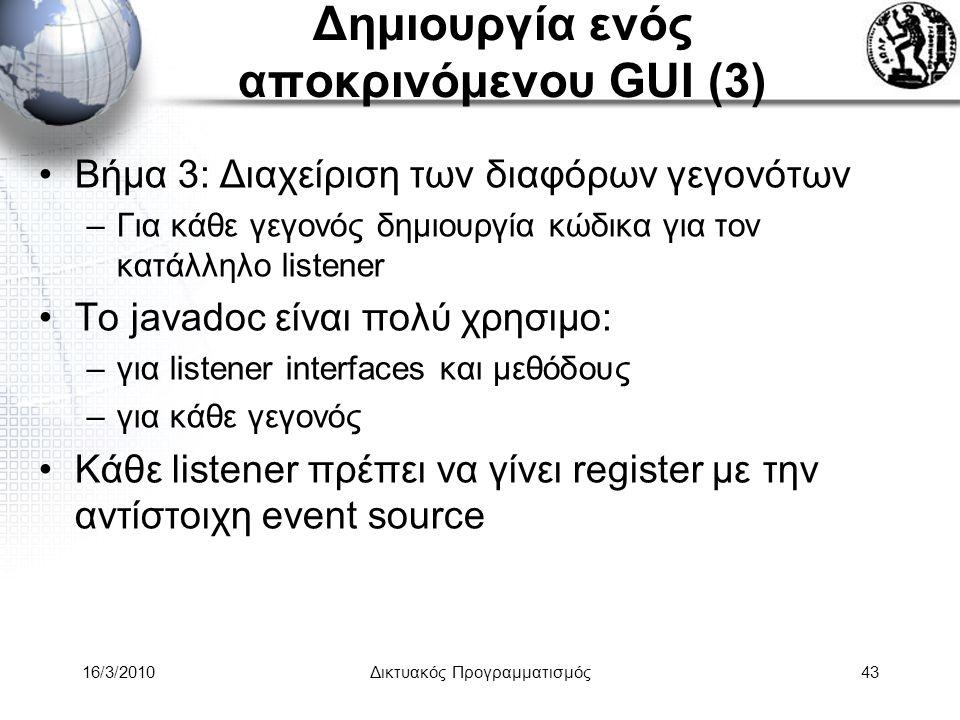 16/3/2010Δικτυακός Προγραμματισμός43 Δημιουργία ενός αποκρινόμενου GUI (3) •Βήμα 3: Διαχείριση των διαφόρων γεγονότων –Για κάθε γεγονός δημιουργία κώδικα για τον κατάλληλο listener •To javadoc είναι πολύ χρησιμο: –για listener interfaces και μεθόδους –για κάθε γεγονός •Κάθε listener πρέπει να γίνει register με την αντίστοιχη event source