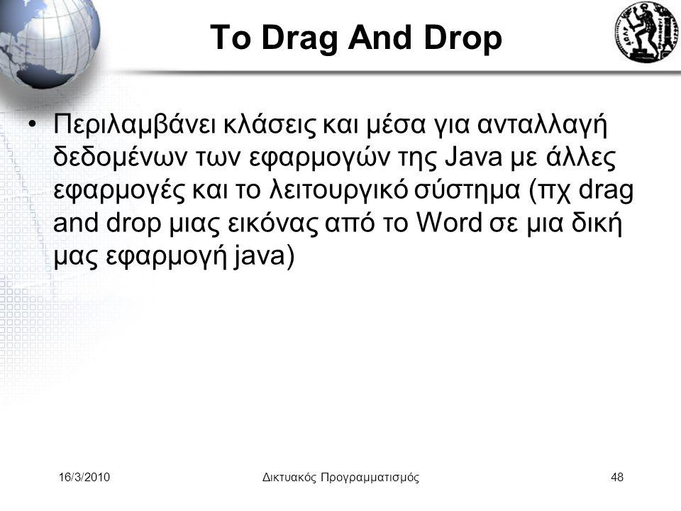 16/3/2010Δικτυακός Προγραμματισμός48 Το Drag And Drop •Περιλαμβάνει κλάσεις και μέσα για ανταλλαγή δεδομένων των εφαρμογών της Java με άλλες εφαρμογές και το λειτουργικό σύστημα (πχ drag and drop μιας εικόνας από το Word σε μια δική μας εφαρμογή java)