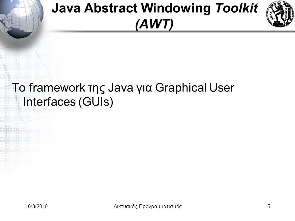 16/3/2010Δικτυακός Προγραμματισμός76 Applets •Client Side Applications •Run on Web Browsers •Introduced in the first version of Java in 1995 •Parent Classes: –AWT •java.applet.Appletjava.applet.Applet –SWING •javax.swing.JAppletjavax.swing.JApplet
