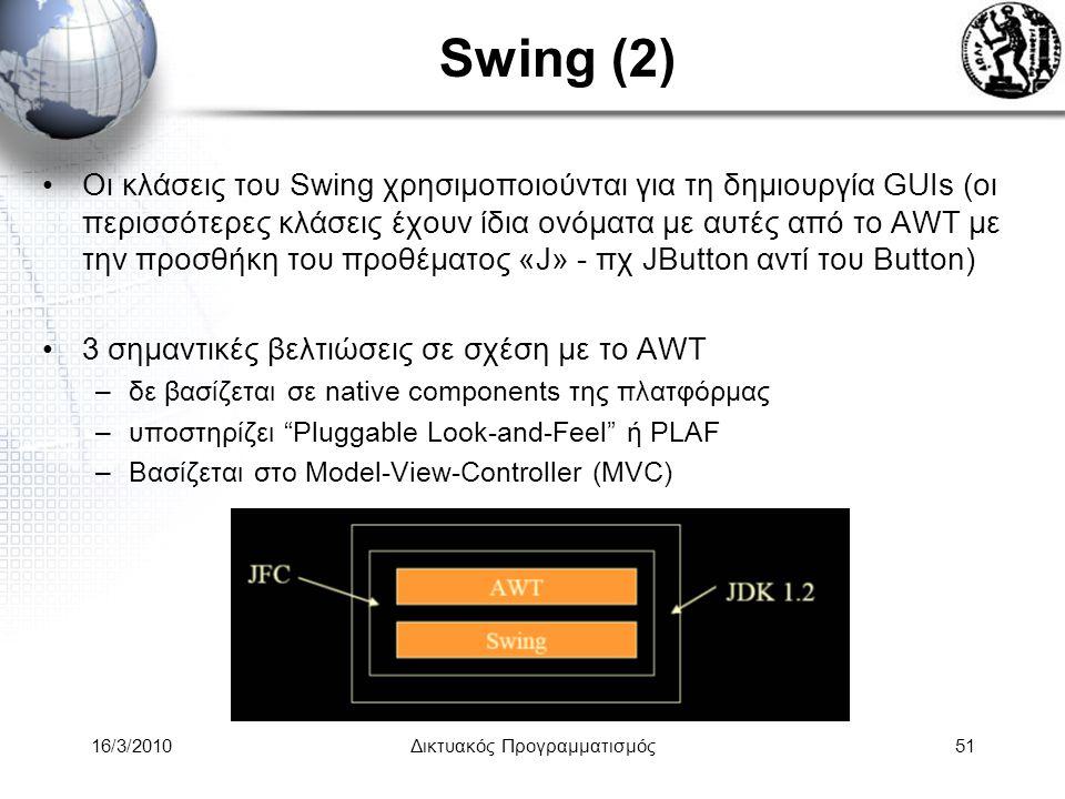16/3/2010Δικτυακός Προγραμματισμός51 Swing (2) •Οι κλάσεις του Swing χρησιμοποιούνται για τη δημιουργία GUIs (οι περισσότερες κλάσεις έχουν ίδια ονόματα με αυτές από το AWT με την προσθήκη του προθέματος «J» - πχ JButton αντί του Button) •3 σημαντικές βελτιώσεις σε σχέση με το AWT –δε βασίζεται σε native components της πλατφόρμας –υποστηρίζει Pluggable Look-and-Feel ή PLAF –Βασίζεται στο Model-View-Controller (MVC)