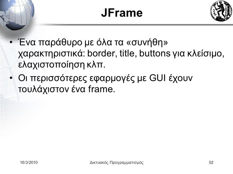 16/3/2010Δικτυακός Προγραμματισμός52 JFrame •Ένα παράθυρο με όλα τα «συνήθη» χαρακτηριστικά: border, title, buttons για κλείσιμο, ελαχιστοποίηση κλπ.