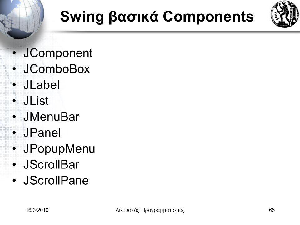 16/3/2010Δικτυακός Προγραμματισμός65 Swing βασικά Components •JComponent •JComboBox •JLabel •JList •JMenuBar •JPanel •JPopupMenu •JScrollBar •JScrollPane