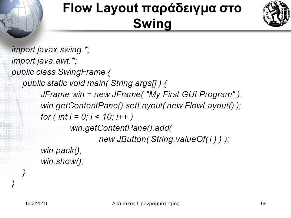 16/3/2010Δικτυακός Προγραμματισμός69 Flow Layout παράδειγμα στο Swing import javax.swing.*; import java.awt.*; public class SwingFrame { public static void main( String args[] ) { JFrame win = new JFrame( My First GUI Program ); win.getContentPane().setLayout( new FlowLayout() ); for ( int i = 0; i < 10; i++ ) win.getContentPane().add( new JButton( String.valueOf( i ) ) ); win.pack(); win.show(); }